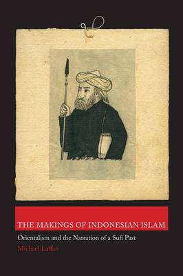 The Makings of Indonesian Islam: Orientalism and the Narration of a Sufi Past - Princeton Studies in Muslim Politics 42 (Paperback)
