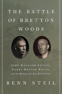 The Battle of Bretton Woods: John Maynard Keynes, Harry Dexter White, and the Making of a New World Order (Paperback)