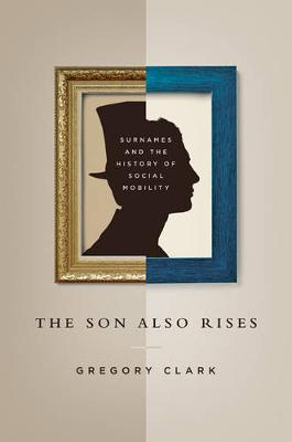 The Son Also Rises: Surnames and the History of Social Mobility - The Princeton Economic History of the Western World 56 (Hardback)