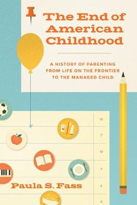 The End of American Childhood: A History of Parenting from Life on the Frontier to the Managed Child (Hardback)