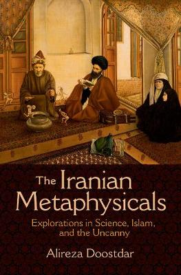 The Iranian Metaphysicals: Explorations in Science, Islam, and the Uncanny (Hardback)
