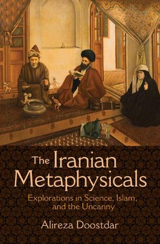 The Iranian Metaphysicals: Explorations in Science, Islam, and the Uncanny (Paperback)