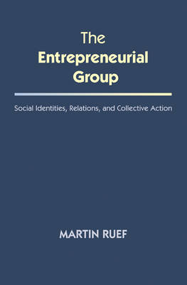 The Entrepreneurial Group: Social Identities, Relations, and Collective Action - The Kauffman Foundation Series on Innovation and Entrepreneurship (Paperback)