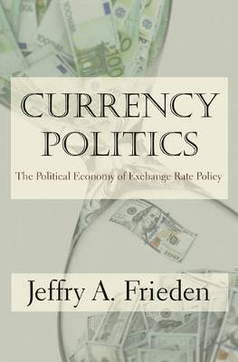 Currency Politics: The Political Economy of Exchange Rate Policy (Hardback)
