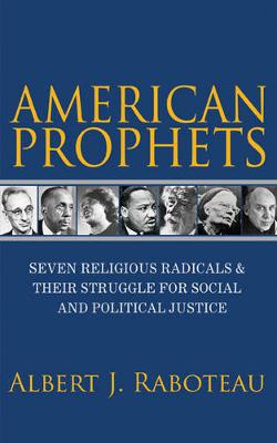 American Prophets: Seven Religious Radicals and Their Struggle for Social and Political Justice (Hardback)