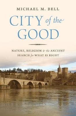 City of the Good: Nature, Religion, and the Ancient Search for What Is Right (Hardback)