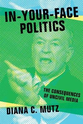 In-Your-Face Politics: The Consequences of Uncivil Media (Hardback)