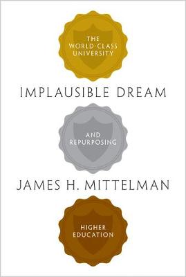 Implausible Dream: The World-Class University and Repurposing Higher Education (Hardback)