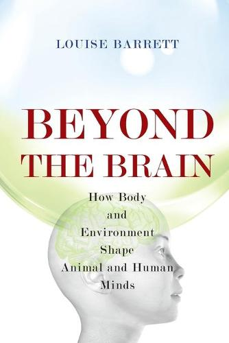 Beyond the Brain: How Body and Environment Shape Animal and Human Minds (Paperback)