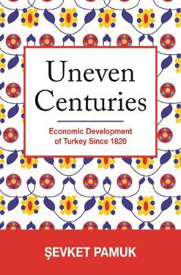 Uneven Centuries: Economic Development of Turkey since 1820 - The Princeton Economic History of the Western World 75 (Hardback)