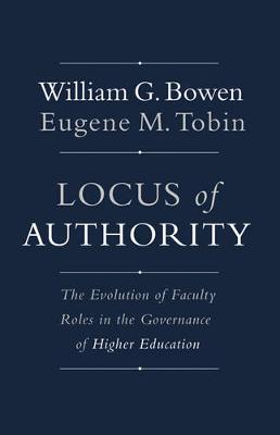 Locus of Authority: The Evolution of Faculty Roles in the Governance of Higher Education - The William G. Bowen Series 104 (Hardback)