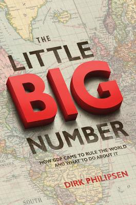 The Little Big Number: How GDP Came to Rule the World and What to Do about It (Hardback)