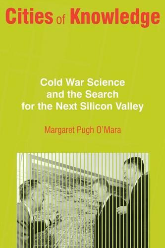 Cities of Knowledge: Cold War Science and the Search for the Next Silicon Valley - Politics and Society in Modern America 117 (Paperback)