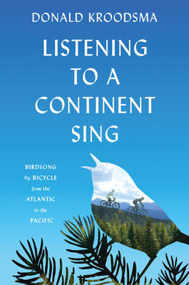 Listening to a Continent Sing: Birdsong by Bicycle from the Atlantic to the Pacific (Hardback)