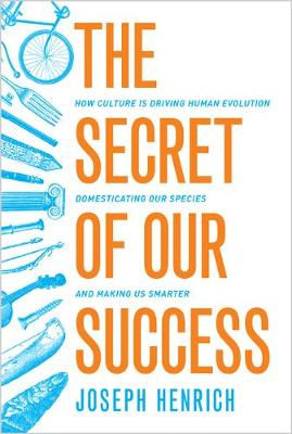The Secret of Our Success: How Culture Is Driving Human Evolution, Domesticating Our Species, and Making Us Smarter (Hardback)