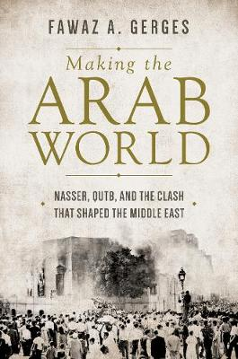 Making the Arab World: Nasser, Qutb, and the Clash That Shaped the Middle East (Hardback)