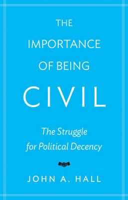 The Importance of Being Civil: The Struggle for Political Decency (Paperback)
