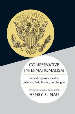 Conservative Internationalism: Armed Diplomacy under Jefferson, Polk, Truman, and Reagan (Paperback)