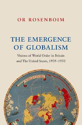 The Emergence of Globalism: Visions of World Order in Britain and the United States, 1939-1950 (Hardback)