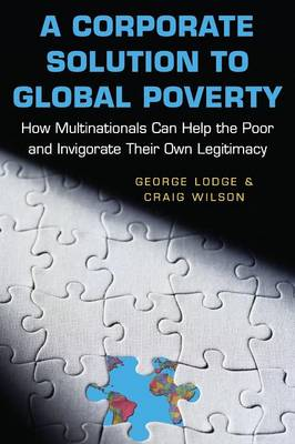 A Corporate Solution to Global Poverty: How Multinationals Can Help the Poor and Invigorate Their Own Legitimacy (Paperback)