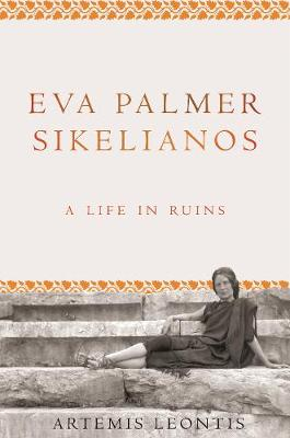 Eva Palmer Sikelianos: A Life in Ruins (Hardback)