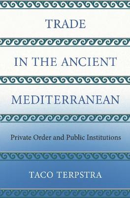 Trade in the Ancient Mediterranean: Private Order and Public Institutions - The Princeton Economic History of the Western World 79 (Hardback)