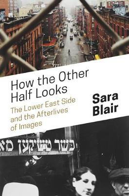 How the Other Half Looks: The Lower East Side and the Afterlives of Images (Hardback)
