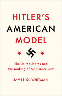 Hitler's American Model: The United States and the Making of Nazi Race Law (Hardback)