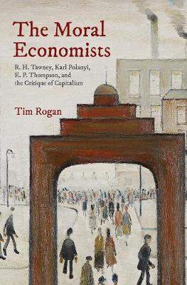 The Moral Economists: R. H. Tawney, Karl Polanyi, E. P. Thompson, and the Critique of Capitalism (Hardback)