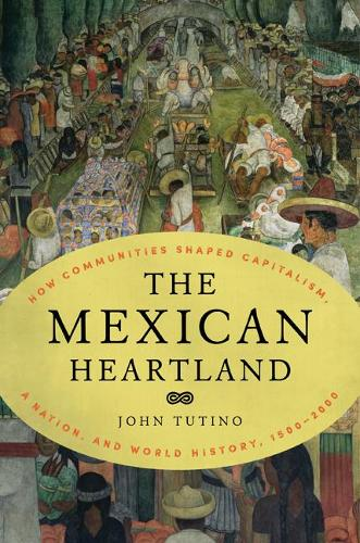 The Mexican Heartland: How Communities Shaped Capitalism, a Nation, and World History, 1500-2000 (Hardback)