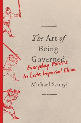 The Art of Being Governed: Everyday Politics in Late Imperial China (Hardback)