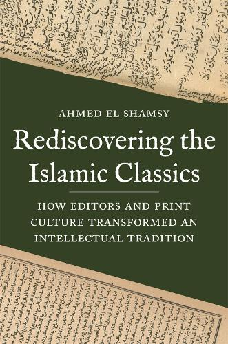Rediscovering the Islamic Classics: How Editors and Print Culture Transformed an Intellectual Tradition (Hardback)