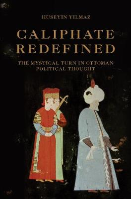 Caliphate Redefined: The Mystical Turn in Ottoman Political Thought (Hardback)