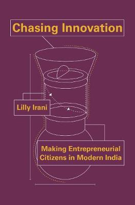 Chasing Innovation: Making Entrepreneurial Citizens in Modern India - Princeton Studies in Culture and Technology 14 (Hardback)