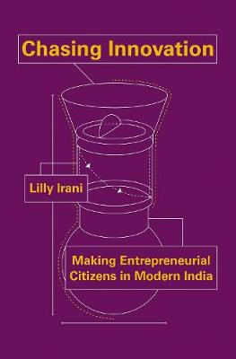 Chasing Innovation: Making Entrepreneurial Citizens in Modern India - Princeton Studies in Culture and Technology 14 (Paperback)