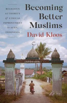 Becoming Better Muslims: Religious Authority and Ethical Improvement in Aceh, Indonesia - Princeton Studies in Muslim Politics 66 (Hardback)