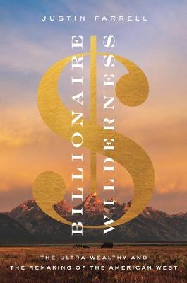 Billionaire Wilderness: The Ultra-Wealthy and the Remaking of the American West - Princeton Studies in Cultural Sociology (Hardback)