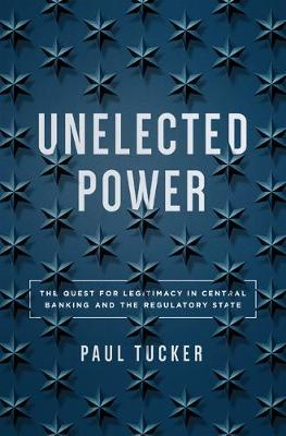 Unelected Power: The Quest for Legitimacy in Central Banking and the Regulatory State (Hardback)