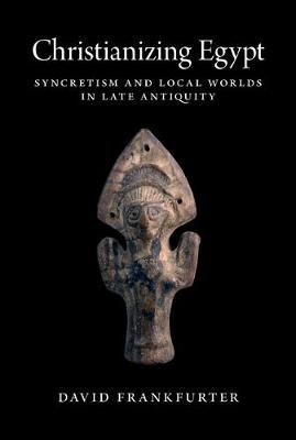 Christianizing Egypt: Syncretism and Local Worlds in Late Antiquity - Martin Classical Lectures (Hardback)