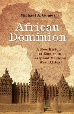 African Dominion: A New History of Empire in Early and Medieval West Africa (Hardback)