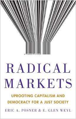 Radical Markets: Uprooting Capitalism and Democracy for a Just Society (Hardback)