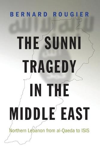 The Sunni Tragedy in the Middle East: Northern Lebanon from al-Qaeda to ISIS - Princeton Studies in Muslim Politics 60 (Paperback)