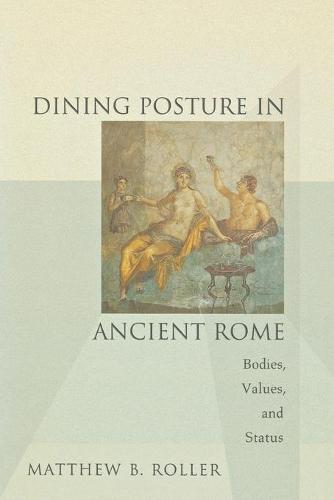 Dining Posture in Ancient Rome: Bodies, Values, and Status (Paperback)