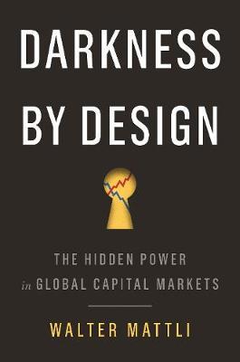 Darkness by Design: The Hidden Power in Global Capital Markets (Hardback)