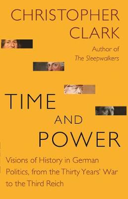 Time and Power: Visions of History in German Politics, from the Thirty Years' War to the Third Reich - The Lawrence Stone Lectures 11 (Hardback)