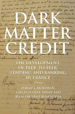 Dark Matter Credit: The Development of Peer-to-Peer Lending and Banking in France - The Princeton Economic History of the Western World 76 (Hardback)