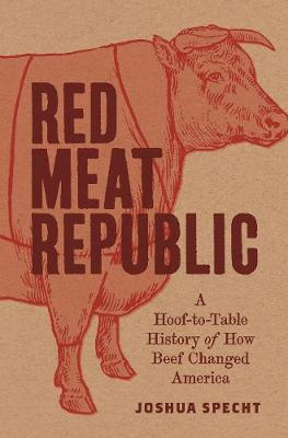 Red Meat Republic: A Hoof-to-Table History of How Beef Changed America - Histories of Economic Life 3 (Hardback)