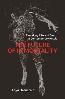The Future of Immortality: Remaking Life and Death in Contemporary Russia (Paperback)