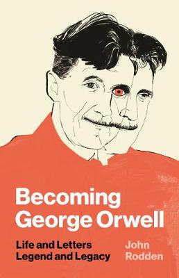 Becoming George Orwell: Life and Letters, Legend and Legacy (Hardback)