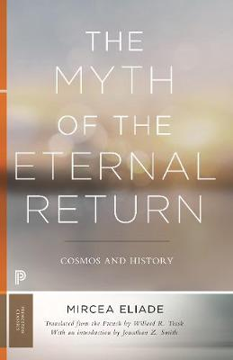 The Myth of the Eternal Return: Cosmos and History - Mythos: The Princeton/Bollingen Series in World Mythology (Paperback)